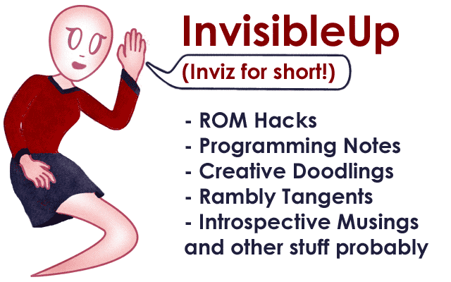 InvisibleUp! (Inviz for short). Featuring ROM hacks, programming musings, creative doodlings, terrible rhymes and good times.